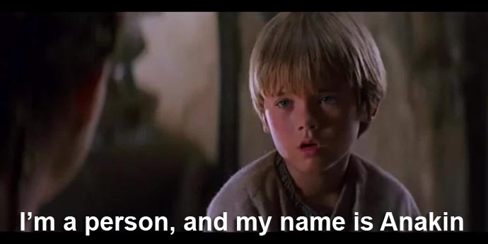 I'm a person, and my name is Anakin Prequels